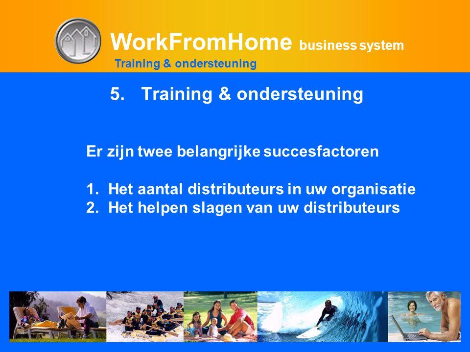 WorkFromHome business system 5.Training & ondersteuning Training & ondersteuning Er zijn twee belangrijke succesfactoren 1. Het aantal distributeurs i