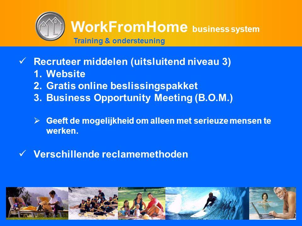 WorkFromHome business system  Recruteer middelen (uitsluitend niveau 3) 1.Website 2.Gratis online beslissingspakket 3.Business Opportunity Meeting (B.O.M.)  Geeft de mogelijkheid om alleen met serieuze mensen te werken.