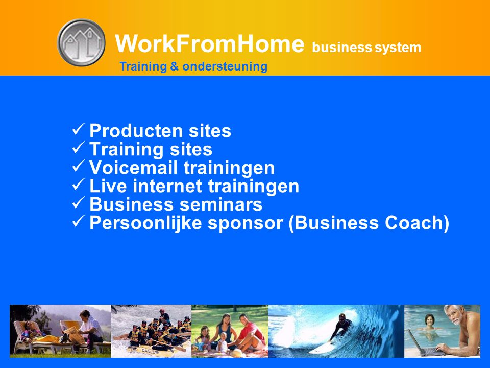 WorkFromHome business system  Producten sites  Training sites  Voicemail trainingen  Live internet trainingen  Business seminars  Persoonlijke sponsor (Business Coach) Training & ondersteuning
