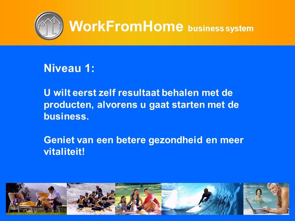 WorkFromHome business system Niveau 1: U wilt eerst zelf resultaat behalen met de producten, alvorens u gaat starten met de business. Geniet van een b