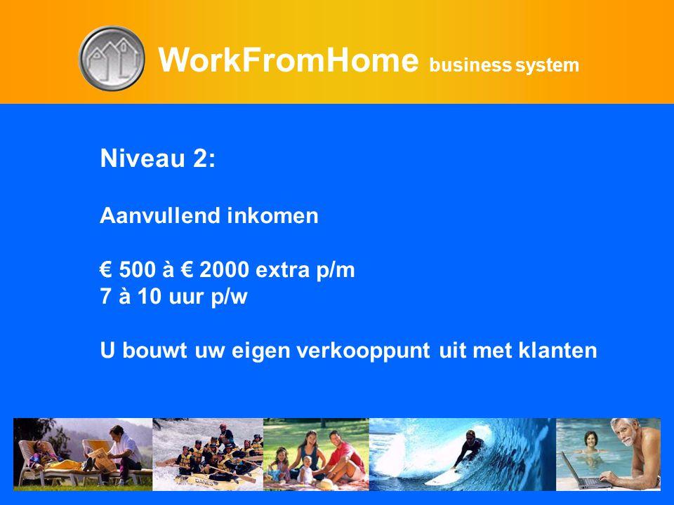 WorkFromHome business system Niveau 2: Aanvullend inkomen € 500 à € 2000 extra p/m 7 à 10 uur p/w U bouwt uw eigen verkooppunt uit met klanten