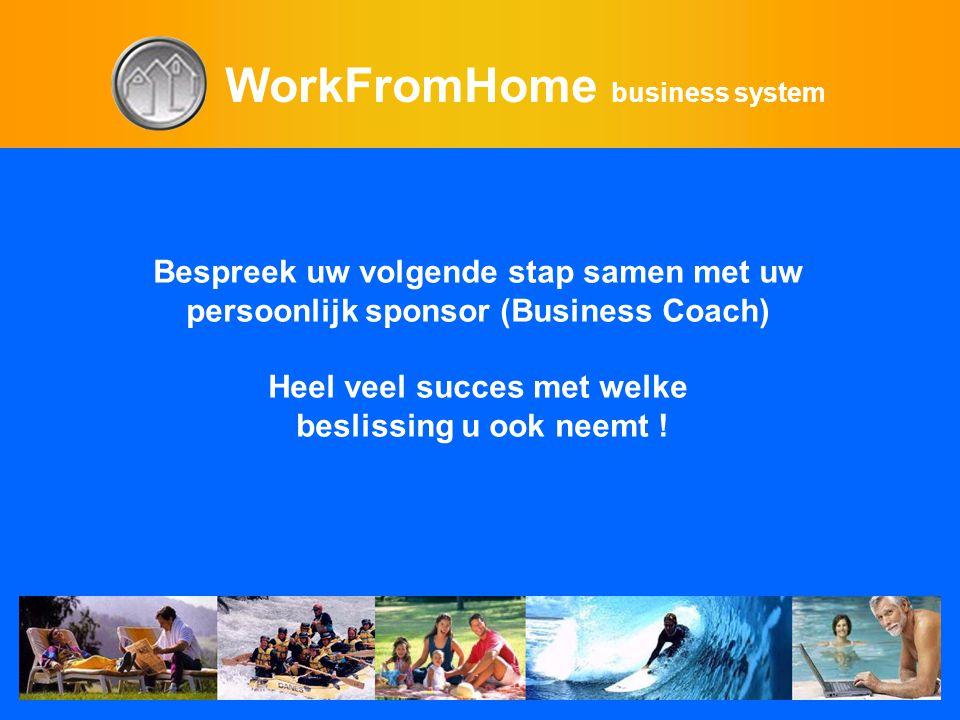 WorkFromHome business system Bespreek uw volgende stap samen met uw persoonlijk sponsor (Business Coach) Heel veel succes met welke beslissing u ook n