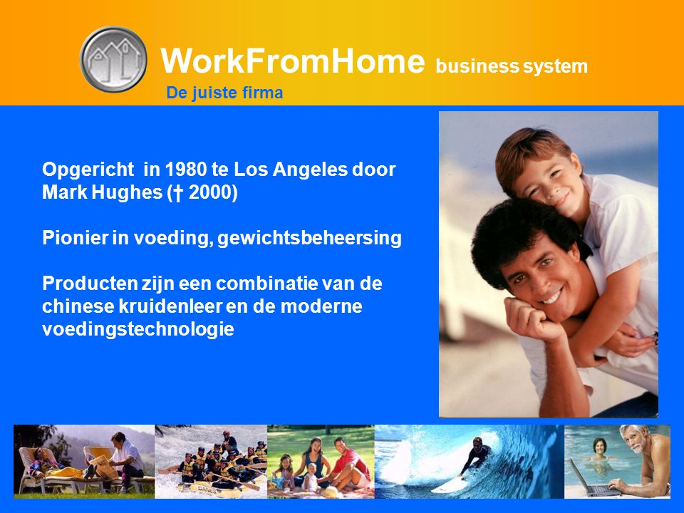 WorkFromHome business system Opgericht in 1980 te Los Angeles door Mark Hughes († 2000) Pionier in voeding, gewichtsbeheersing Producten zijn een combinatie van de chinese kruidenleer en de moderne voedingstechnologie De juiste firma