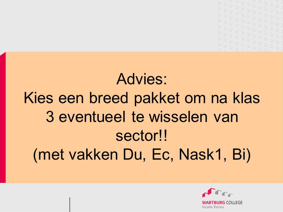Advies: Kies een breed pakket om na klas 3 eventueel te wisselen van sector!! (met vakken Du, Ec, Nask1, Bi)