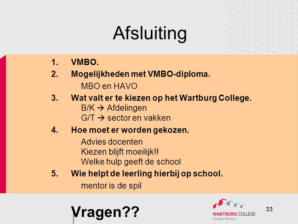 Afsluiting 1.VMBO. 2.Mogelijkheden met VMBO-diploma. MBO en HAVO 3.Wat valt er te kiezen op het Wartburg College. B/K  Afdelingen G/T  sector en vak