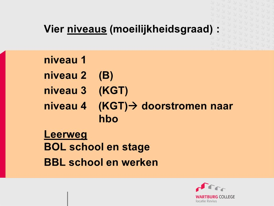Vier niveaus (moeilijkheidsgraad) : niveau 1 niveau 2(B) niveau 3(KGT) niveau 4 (KGT)  doorstromen naar hbo Leerweg BOL school en stage BBL school en