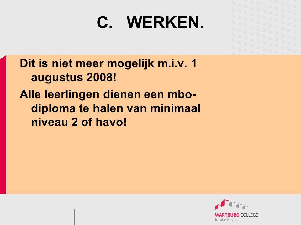 C.WERKEN. Dit is niet meer mogelijk m.i.v. 1 augustus 2008! Alle leerlingen dienen een mbo- diploma te halen van minimaal niveau 2 of havo!