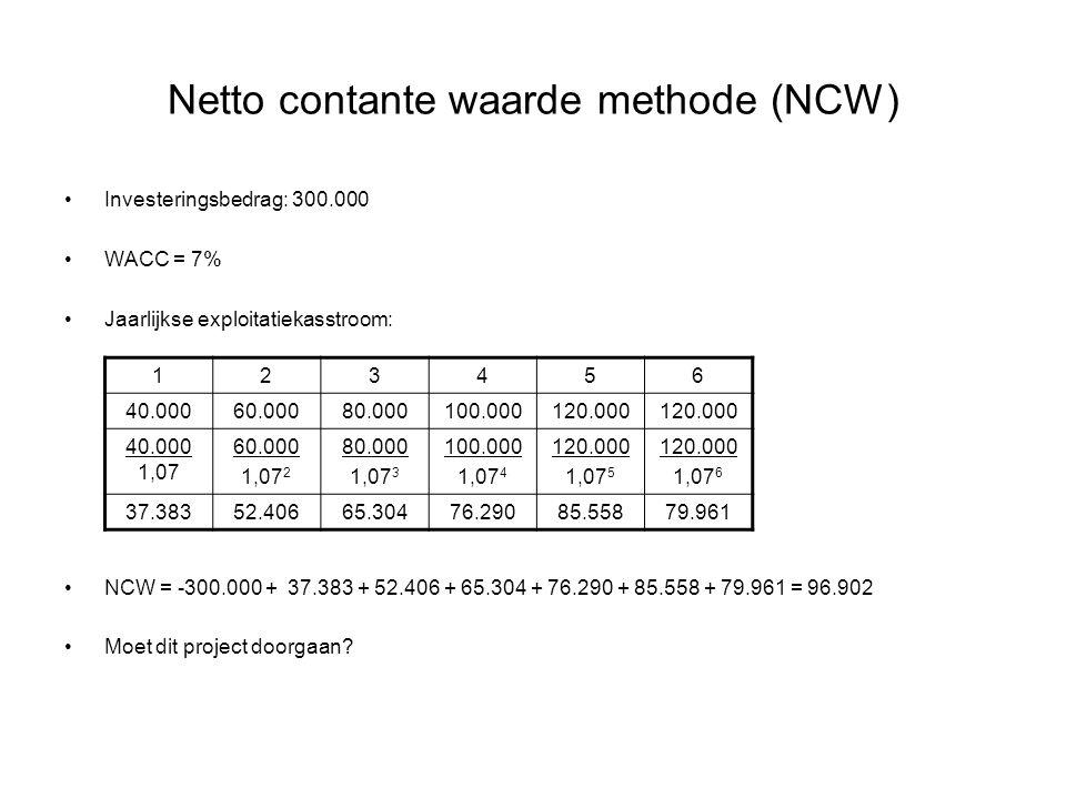 Netto contante waarde methode (NCW) •Investeringsbedrag: 300.000 •WACC = 7% •Jaarlijkse exploitatiekasstroom: •NCW = -300.000 + 37.383 + 52.406 + 65.3