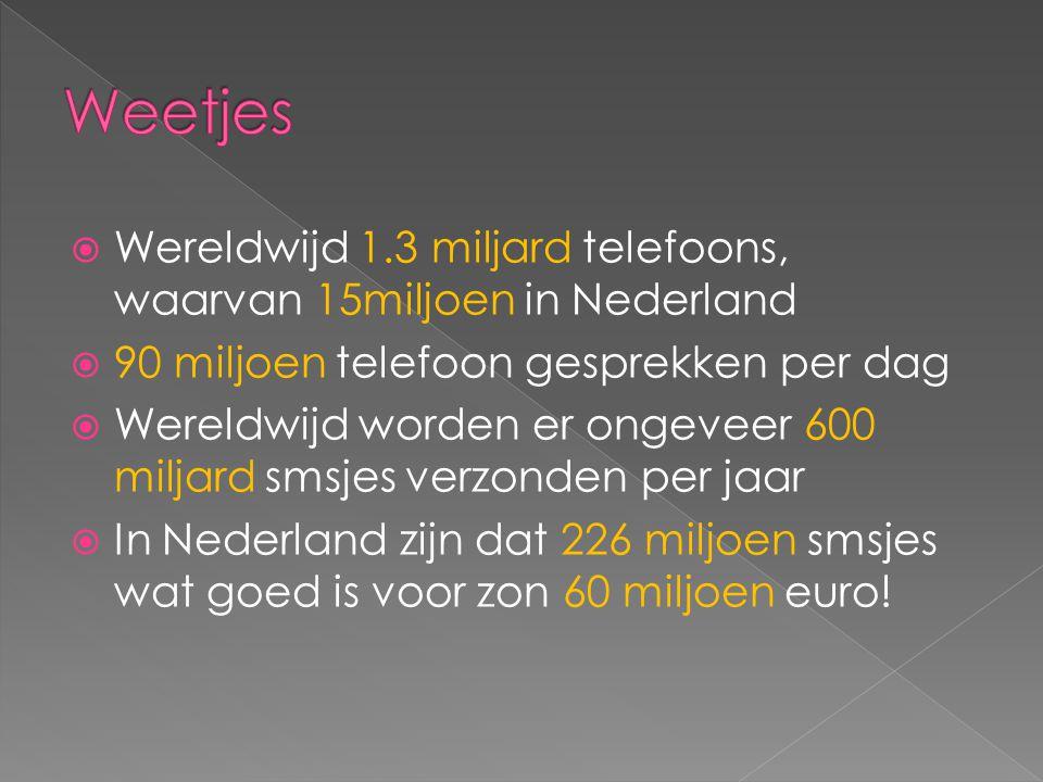  Wereldwijd 1.3 miljard telefoons, waarvan 15miljoen in Nederland  90 miljoen telefoon gesprekken per dag  Wereldwijd worden er ongeveer 600 miljard smsjes verzonden per jaar  In Nederland zijn dat 226 miljoen smsjes wat goed is voor zon 60 miljoen euro!
