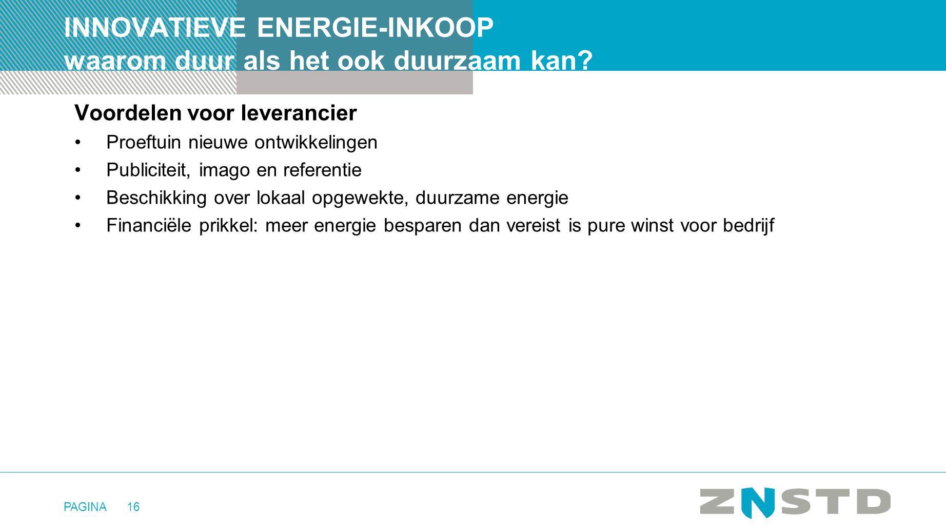 PAGINA16 INNOVATIEVE ENERGIE-INKOOP waarom duur als het ook duurzaam kan? Voordelen voor leverancier •Proeftuin nieuwe ontwikkelingen •Publiciteit, im