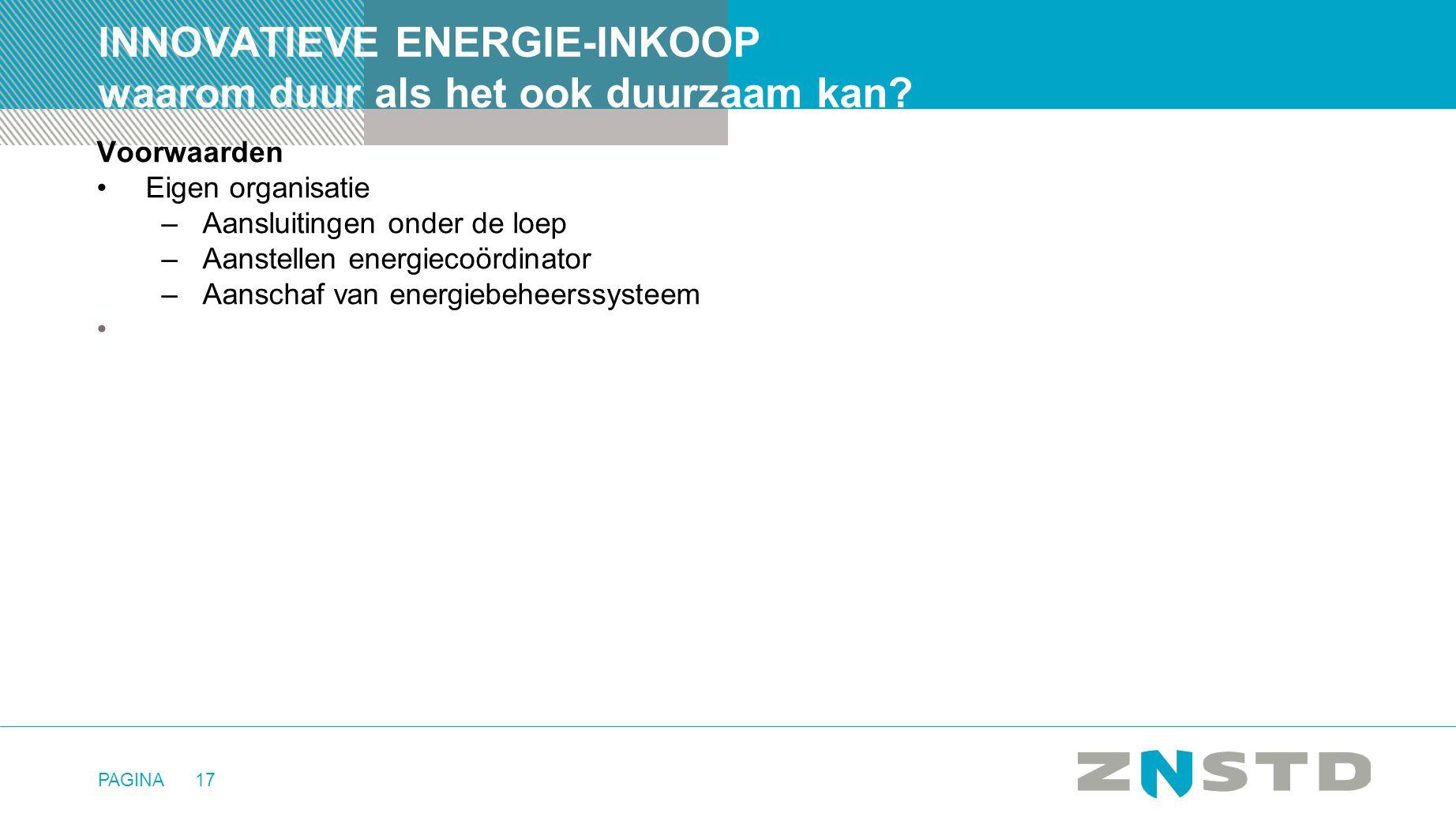 PAGINA17 INNOVATIEVE ENERGIE-INKOOP waarom duur als het ook duurzaam kan? Voorwaarden •Eigen organisatie –Aansluitingen onder de loep –Aanstellen ener