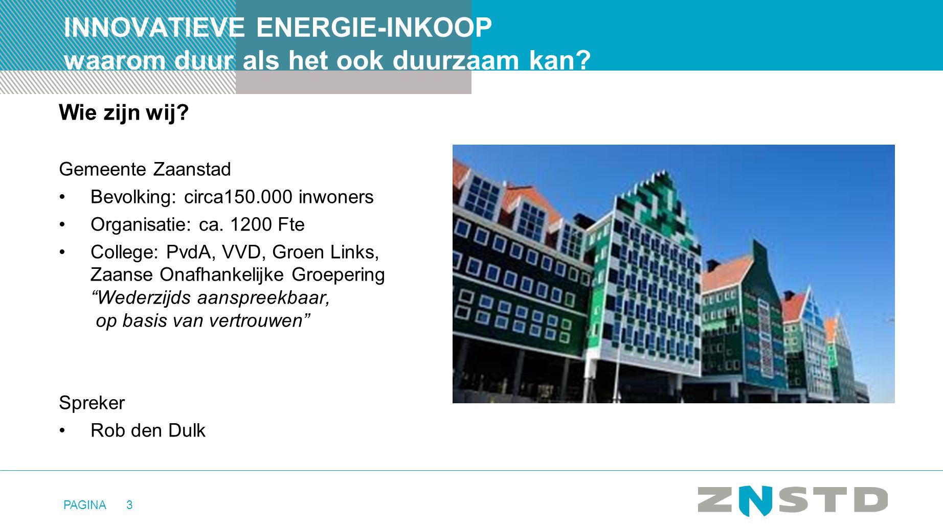 PAGINA3 INNOVATIEVE ENERGIE-INKOOP waarom duur als het ook duurzaam kan? Wie zijn wij? Gemeente Zaanstad •Bevolking: circa150.000 inwoners •Organisati