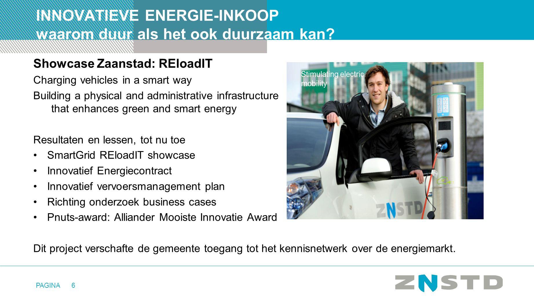 PAGINA6 INNOVATIEVE ENERGIE-INKOOP waarom duur als het ook duurzaam kan? Showcase Zaanstad: REloadIT Charging vehicles in a smart way Building a physi