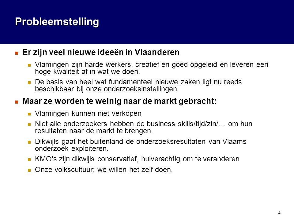 4 Probleemstelling  Er zijn veel nieuwe ideeën in Vlaanderen  Vlamingen zijn harde werkers, creatief en goed opgeleid en leveren een hoge kwaliteit af in wat we doen.