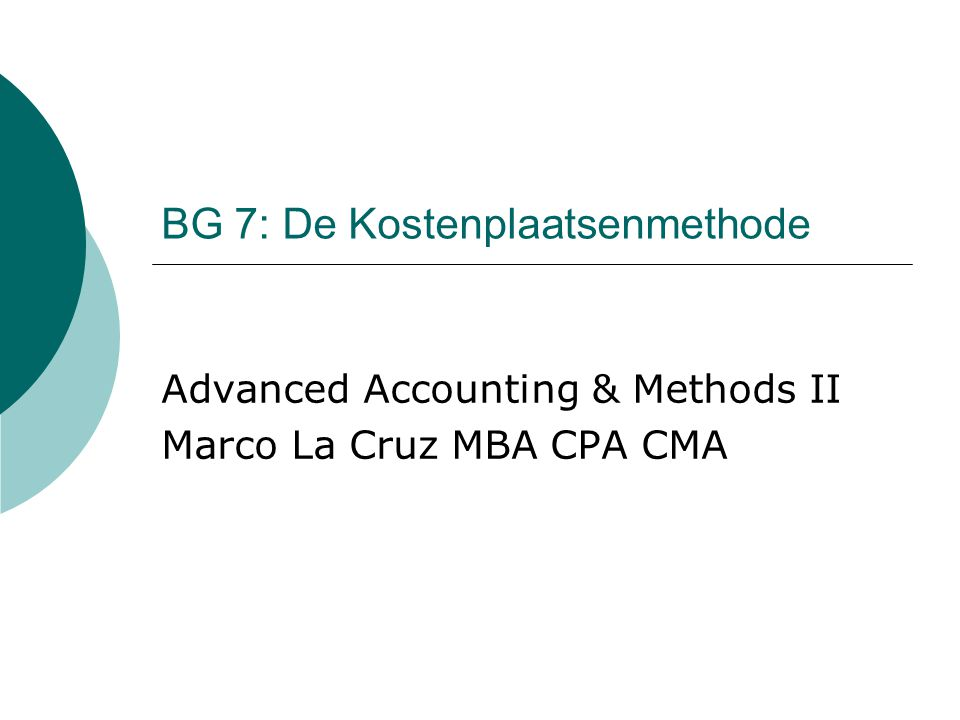BG 7: De Kostenplaatsenmethode Advanced Accounting & Methods II Marco La Cruz MBA CPA CMA
