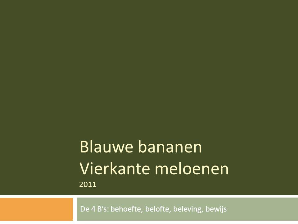 Blauwe bananen Vierkante meloenen 2011 De 4 B's: behoefte, belofte, beleving, bewijs