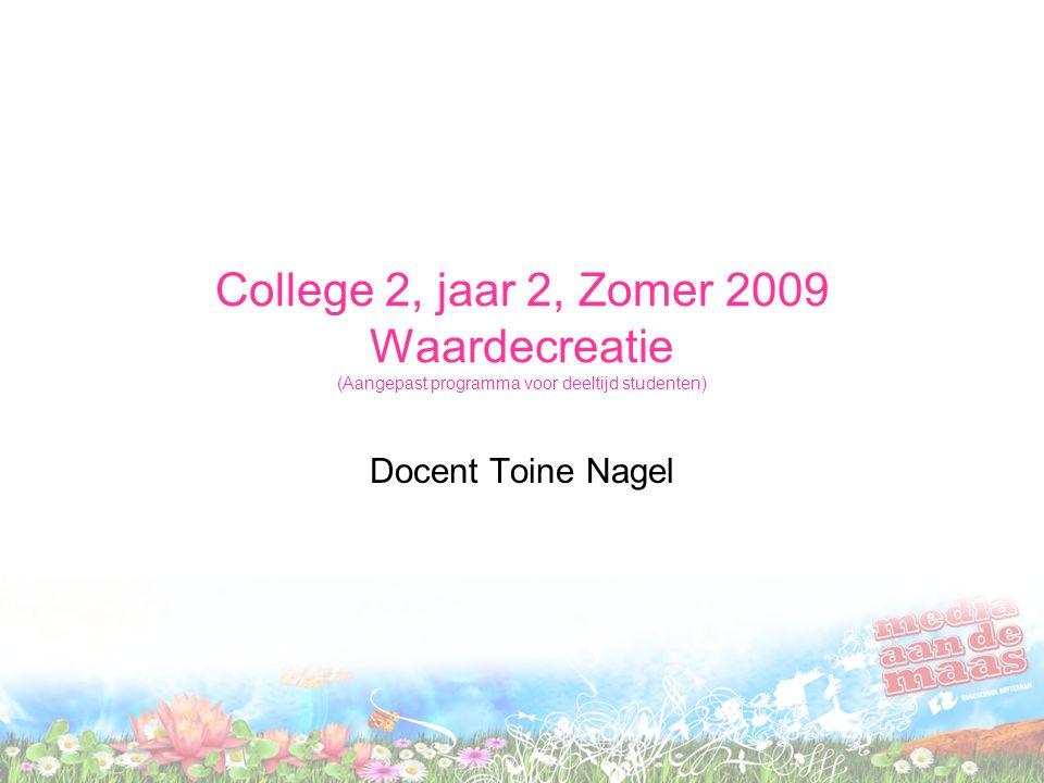 College 2, jaar 2, Zomer 2009 Waardecreatie (Aangepast programma voor deeltijd studenten) Docent Toine Nagel