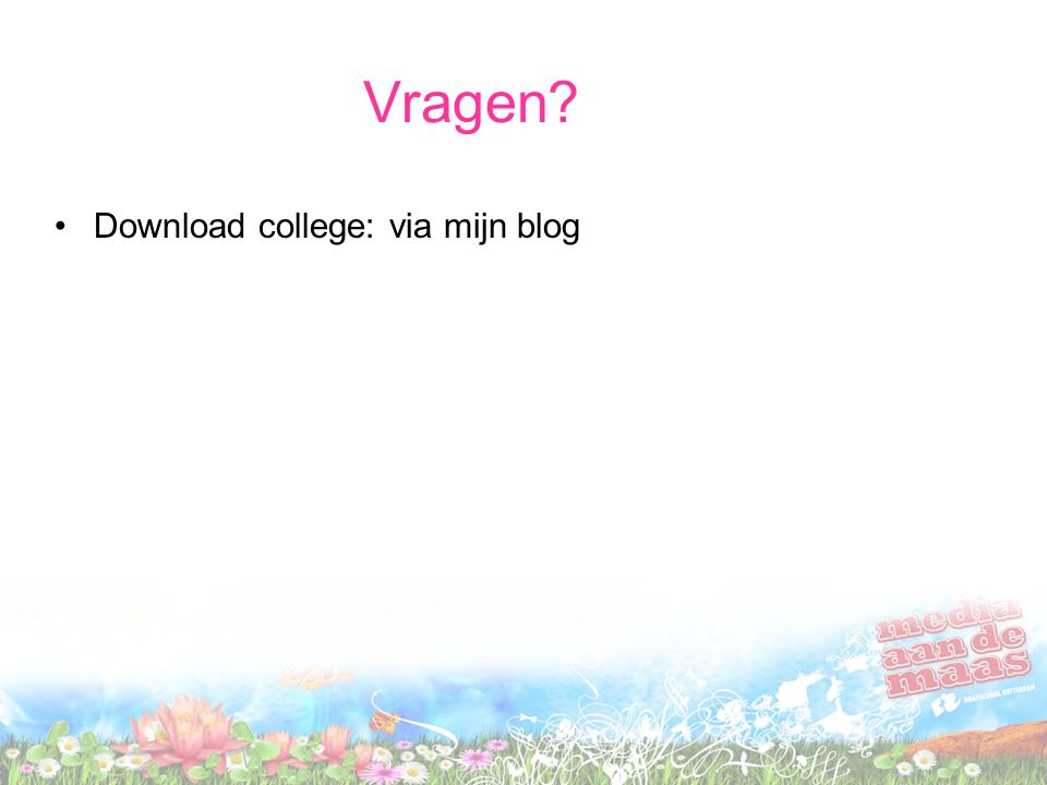 Vragen •Download college: via mijn blog