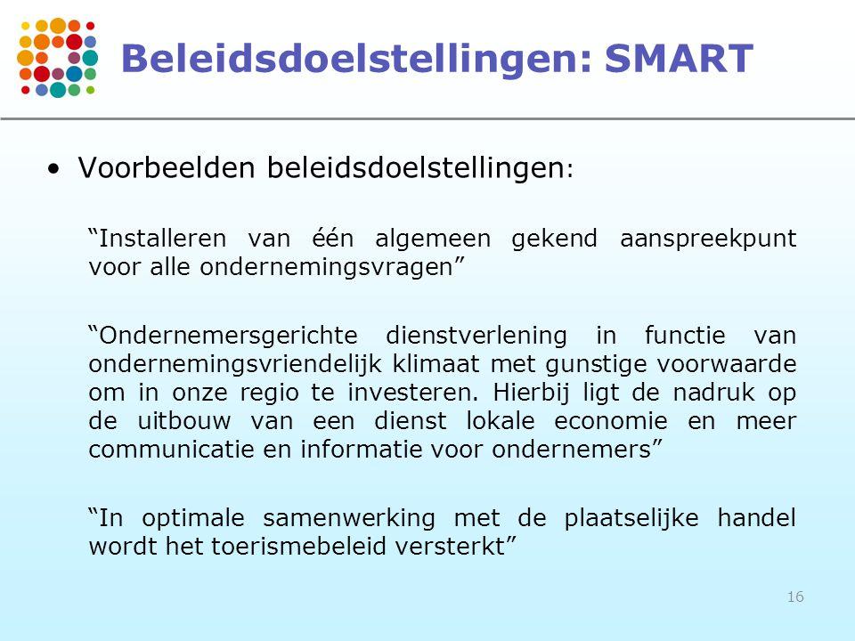16 Beleidsdoelstellingen: SMART •Voorbeelden beleidsdoelstellingen : Installeren van één algemeen gekend aanspreekpunt voor alle ondernemingsvragen Ondernemersgerichte dienstverlening in functie van ondernemingsvriendelijk klimaat met gunstige voorwaarde om in onze regio te investeren.