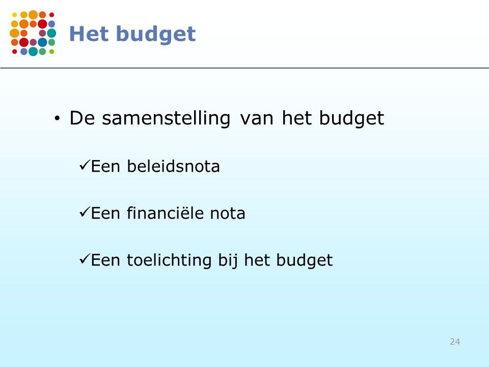 24 Het budget • De samenstelling van het budget  Een beleidsnota  Een financiële nota  Een toelichting bij het budget