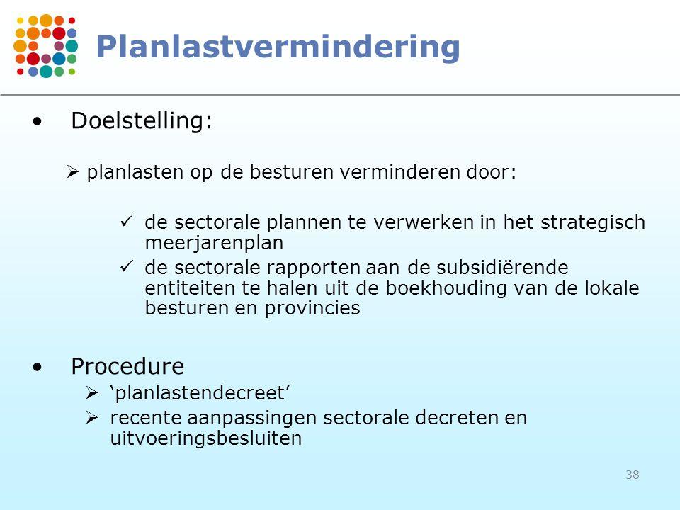38 Planlastvermindering •Doelstelling:  planlasten op de besturen verminderen door:  de sectorale plannen te verwerken in het strategisch meerjarenp