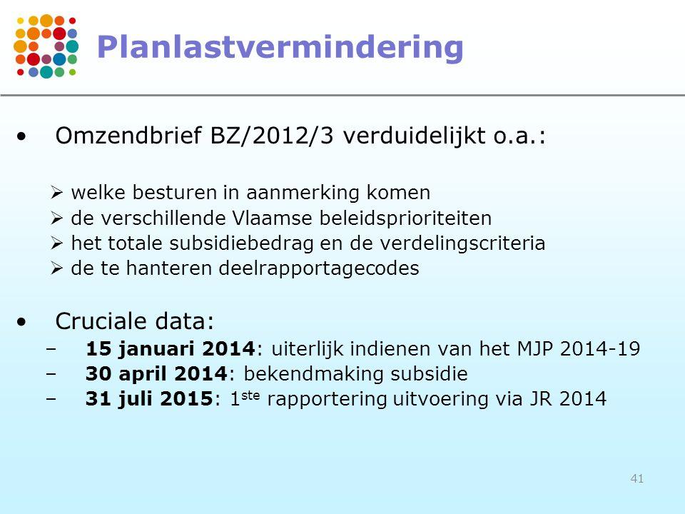 Planlastvermindering •Omzendbrief BZ/2012/3 verduidelijkt o.a.:  welke besturen in aanmerking komen  de verschillende Vlaamse beleidsprioriteiten  het totale subsidiebedrag en de verdelingscriteria  de te hanteren deelrapportagecodes •Cruciale data: –15 januari 2014: uiterlijk indienen van het MJP 2014-19 –30 april 2014: bekendmaking subsidie –31 juli 2015: 1 ste rapportering uitvoering via JR 2014 41
