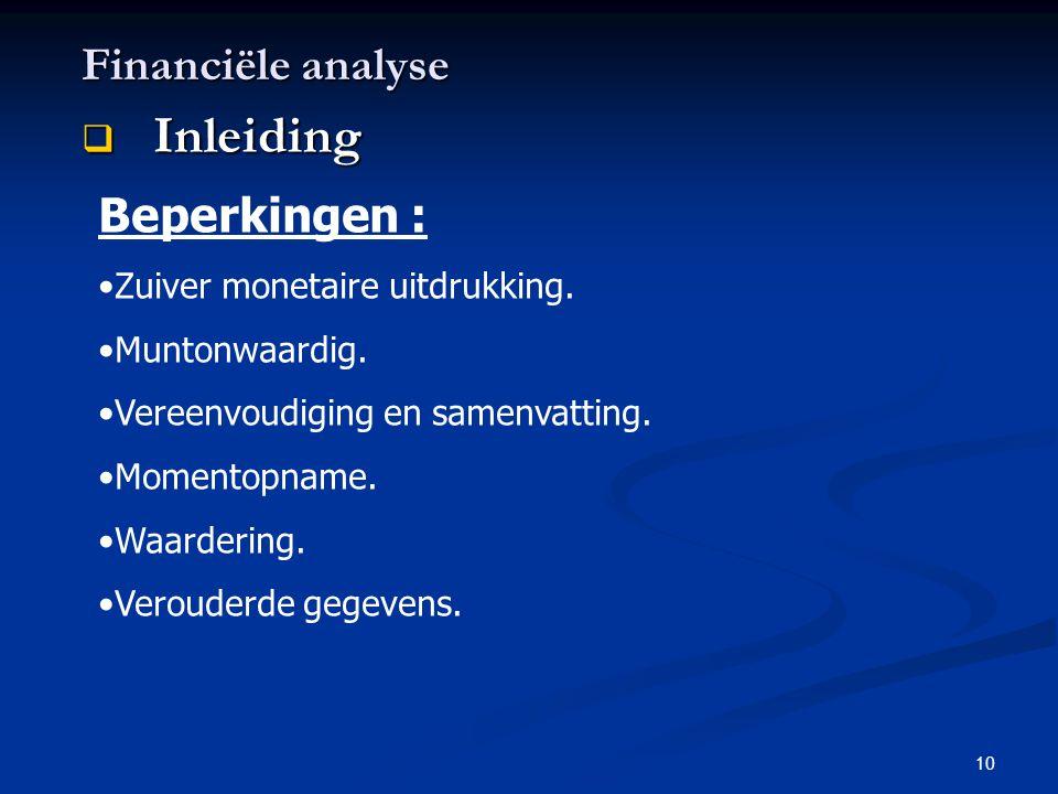 10 Financiële analyse  Inleiding Beperkingen : •Zuiver monetaire uitdrukking. •Muntonwaardig. •Vereenvoudiging en samenvatting. •Momentopname. •Waard