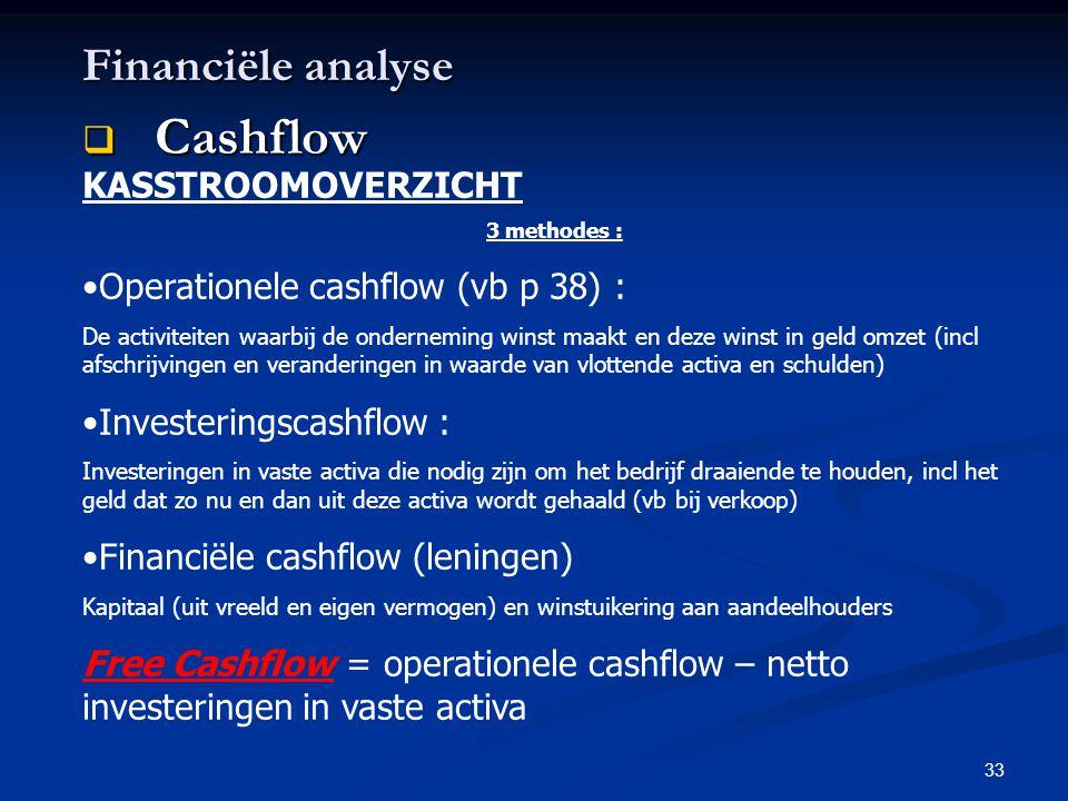 33 Financiële analyse  Cashflow KASSTROOMOVERZICHT 3 methodes : •Operationele cashflow (vb p 38) : De activiteiten waarbij de onderneming winst maakt