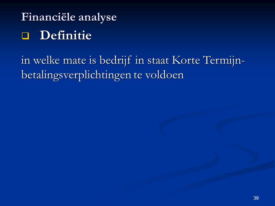 39 Financiële analyse  Definitie in welke mate is bedrijf in staat Korte Termijn- betalingsverplichtingen te voldoen