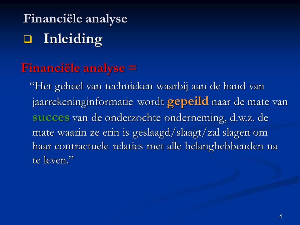 """4 Financiële analyse  Inleiding Financiële analyse = """"Het geheel van technieken waarbij aan de hand van jaarrekeninginformatie wordt gepeild naar de"""