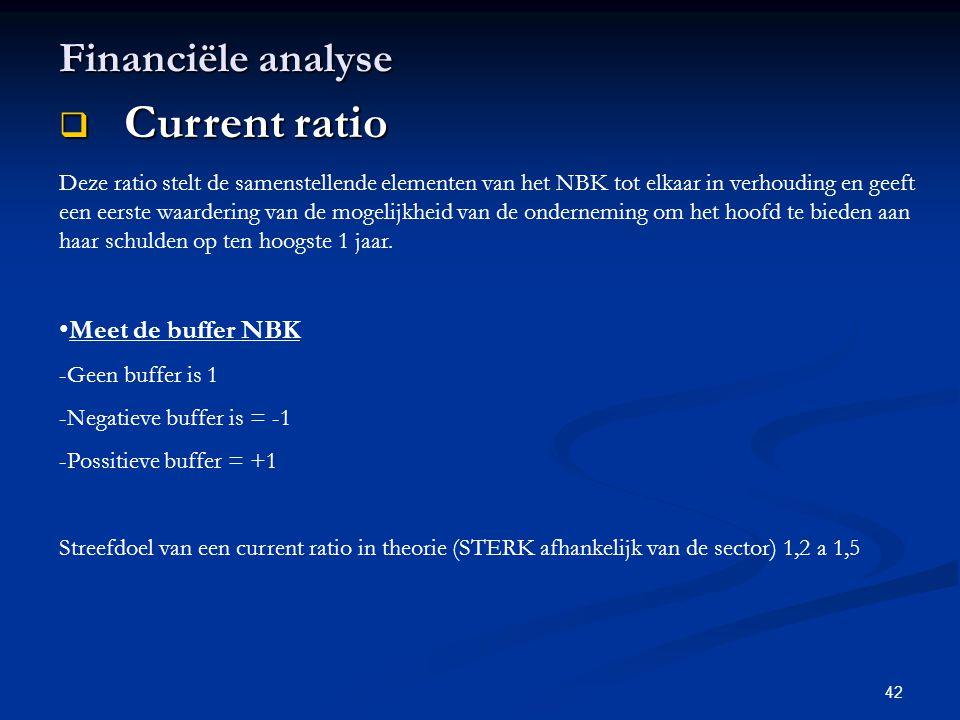 42 Financiële analyse  Current ratio Deze ratio stelt de samenstellende elementen van het NBK tot elkaar in verhouding en geeft een eerste waardering
