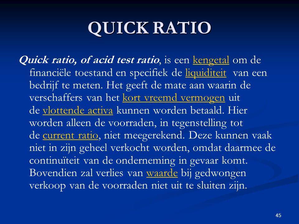 45 QUICK RATIO Quick ratio, of acid test ratio, is een kengetal om de financiële toestand en specifiek de liquiditeit van een bedrijf te meten. Het ge