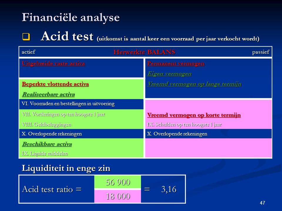 47 Financiële analyse  Acid test (uitkomst is aantal keer een voorraad per jaar verkocht wordt) actief Herwerkte BALANS passief Uitgebreide vaste act