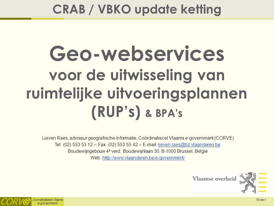 Coördinatiecel Vlaams e-government Slide 1 Geo-webservices voor de uitwisseling van ruimtelijke uitvoeringsplannen (RUP's) & BPA's CRAB / VBKO update ketting Lieven Raes, adviseur geografische informatie, Coördinatiecel Vlaams e-government (CORVE) Tel: (02) 553 53 12 – Fax: (02) 553 55 42 – E-mail: lieven.raes@bz.vlaanderen.believen.raes@bz.vlaanderen.be Boudewijngebouw 4 e verd, Boudewijnlaan 30, B-1000 Brussel, België Web: http://www.vlaanderen.be/e-government/http://www.vlaanderen.be/e-government/