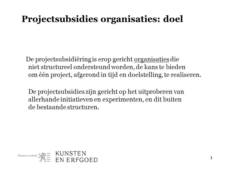 1 Projectsubsidies organisaties: doel De projectsubsidiëring is erop gericht organisaties die niet structureel ondersteund worden, de kans te bieden om één project, afgerond in tijd en doelstelling, te realiseren.