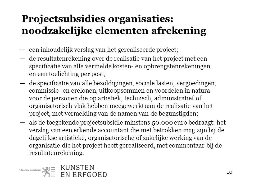 10 Projectsubsidies organisaties: noodzakelijke elementen afrekening — een inhoudelijk verslag van het gerealiseerde project; — de resultatenrekening