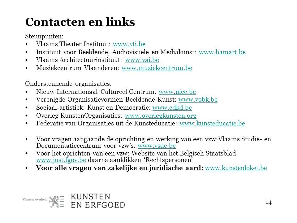 14 Contacten en links Steunpunten: • Vlaams Theater Instituut: www.vti.bewww.vti.be • Instituut voor Beeldende, Audiovisuele en Mediakunst: www.bamart.bewww.bamart.be • Vlaams Architectuurinstituut: www.vai.bewww.vai.be • Muziekcentrum Vlaanderen: www.muziekcentrum.bewww.muziekcentrum.be Ondersteunende organisaties: • Nieuw Internationaal Cultureel Centrum: www.nicc.bewww.nicc.be • Verenigde Organisatievormen Beeldende Kunst: www.vobk.bewww.vobk.be • Sociaal-artistiek: Kunst en Democratie: www.cdkd.bewww.cdkd.be • Overleg KunstenOrganisaties: www.overlegkunsten.orgwww.overlegkunsten.org • Federatie van Organisaties uit de Kunsteducatie: www.kunsteducatie.bewww.kunsteducatie.be • Voor vragen aangaande de oprichting en werking van een vzw:Vlaams Studie- en Documentatiecentrum voor vzw's: www.vsdc.bewww.vsdc.be • Voor het oprichten van een vzw: Website van het Belgisch Staatsblad www.just.fgov.be daarna aanklikken 'Rechtspersonen' www.just.fgov.be • Voor alle vragen van zakelijke en juridische aard: www.kunstenloket.bewww.kunstenloket.be