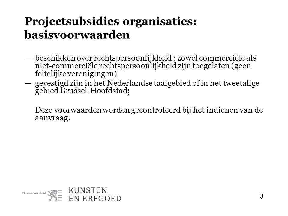3 Projectsubsidies organisaties: basisvoorwaarden — beschikken over rechtspersoonlijkheid ; zowel commerciële als niet-commerciële rechtspersoonlijkheid zijn toegelaten (geen feitelijke verenigingen) — gevestigd zijn in het Nederlandse taalgebied of in het tweetalige gebied Brussel-Hoofdstad; Deze voorwaarden worden gecontroleerd bij het indienen van de aanvraag.