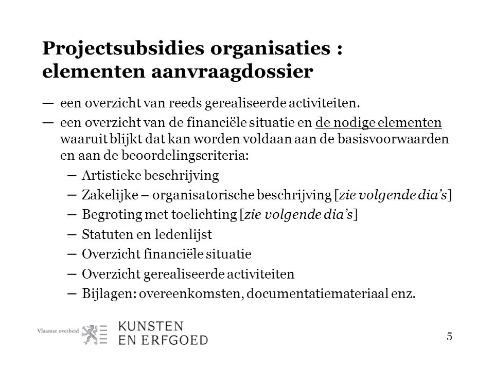 5 Projectsubsidies organisaties : elementen aanvraagdossier — een overzicht van reeds gerealiseerde activiteiten. — een overzicht van de financiële si