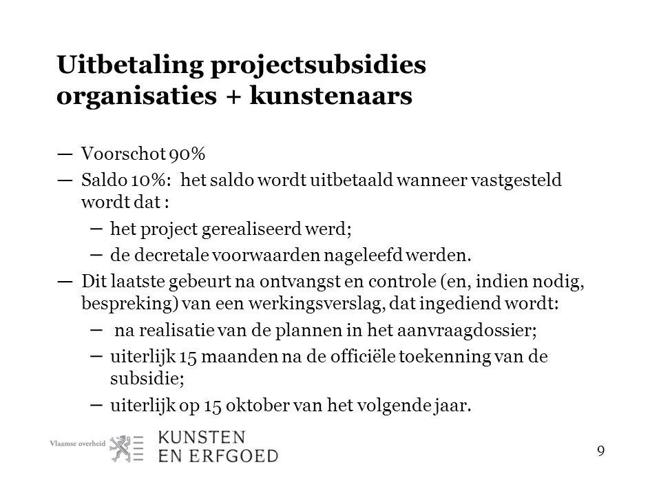 9 Uitbetaling projectsubsidies organisaties + kunstenaars — Voorschot 90% — Saldo 10%: het saldo wordt uitbetaald wanneer vastgesteld wordt dat : – het project gerealiseerd werd; – de decretale voorwaarden nageleefd werden.