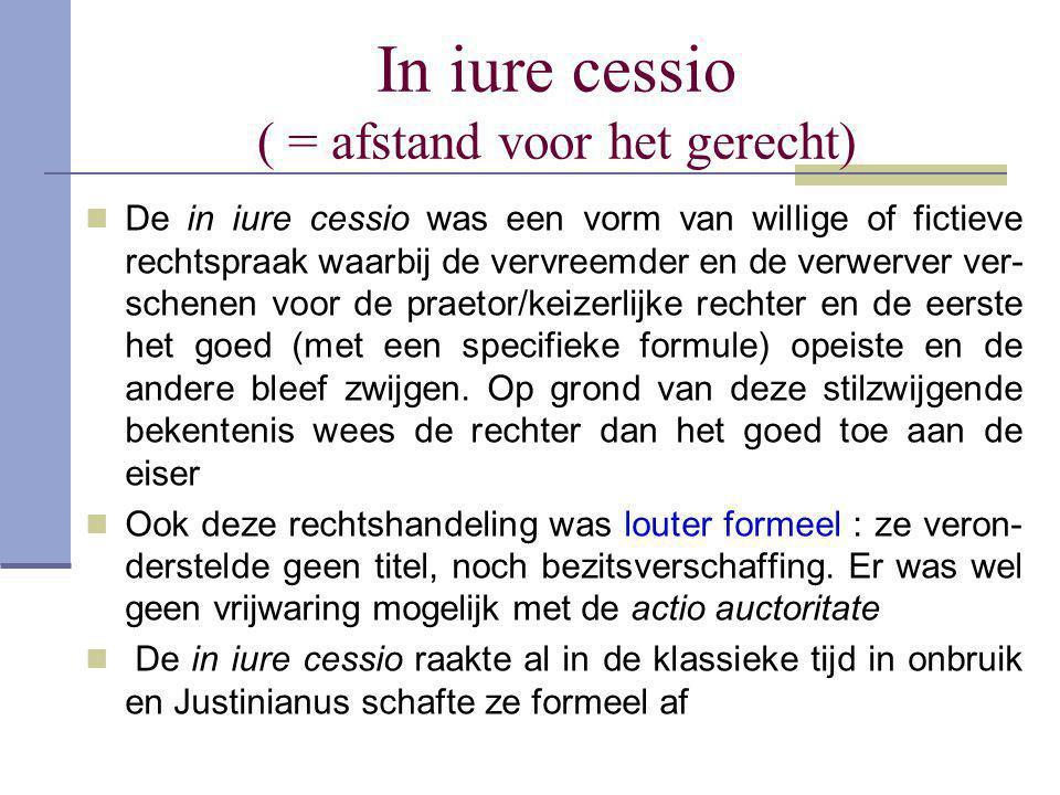 In iure cessio ( = afstand voor het gerecht)  De in iure cessio was een vorm van willige of fictieve rechtspraak waarbij de vervreemder en de verwerv
