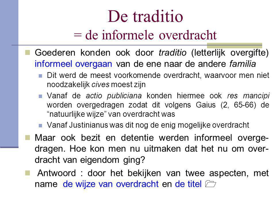 De traditio = de informele overdracht  Goederen konden ook door traditio (letterlijk overgifte) informeel overgaan van de ene naar de andere familia