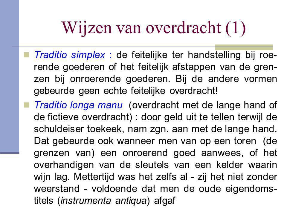 Wijzen van overdracht (1)  Traditio simplex : de feitelijke ter handstelling bij roe- rende goederen of het feitelijk afstappen van de gren- zen bij