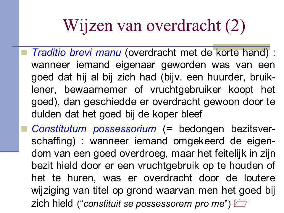 Wijzen van overdracht (2)  Traditio brevi manu (overdracht met de korte hand) : wanneer iemand eigenaar geworden was van een goed dat hij al bij zich