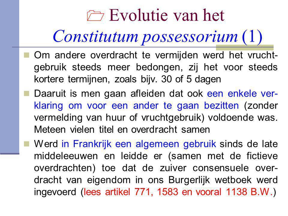  Evolutie van het Constitutum possessorium (1)  Om andere overdracht te vermijden werd het vrucht- gebruik steeds meer bedongen, zij het voor steeds