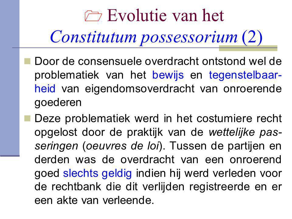  Evolutie van het Constitutum possessorium (2)  Door de consensuele overdracht ontstond wel de problematiek van het bewijs en tegenstelbaar- heid va