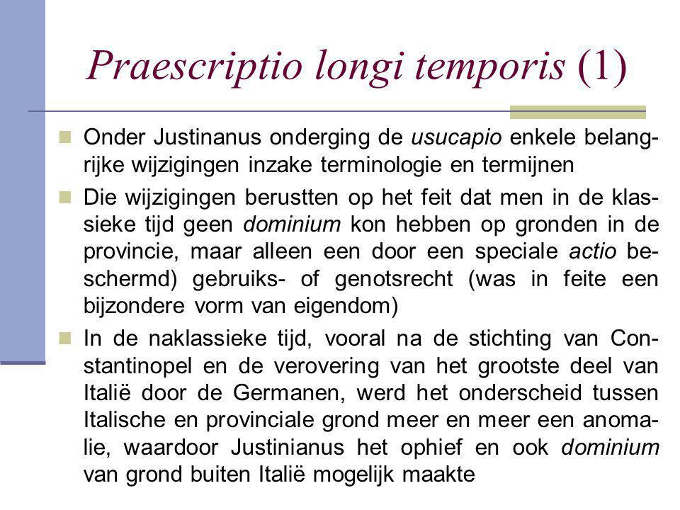 Praescriptio longi temporis (1)  Onder Justinanus onderging de usucapio enkele belang- rijke wijzigingen inzake terminologie en termijnen  Die wijzi