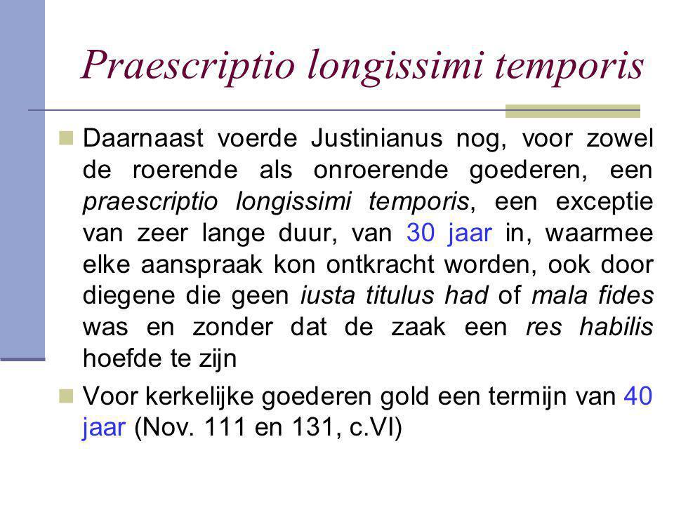 Praescriptio longissimi temporis  Daarnaast voerde Justinianus nog, voor zowel de roerende als onroerende goederen, een praescriptio longissimi tempo