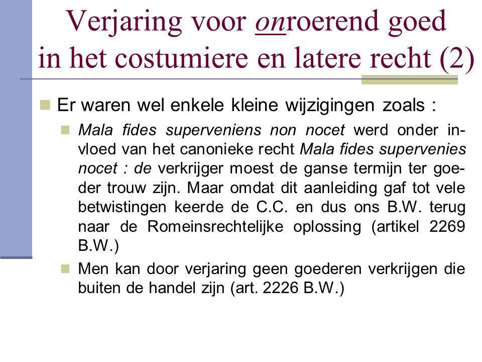 Verjaring voor onroerend goed in het costumiere en latere recht (2)  Er waren wel enkele kleine wijzigingen zoals :  Mala fides superveniens non noc