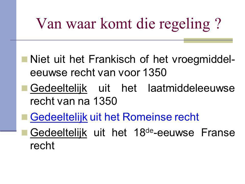 Van waar komt die regeling ?  Niet uit het Frankisch of het vroegmiddel- eeuwse recht van voor 1350  Gedeeltelijk uit het laatmiddeleeuwse recht van